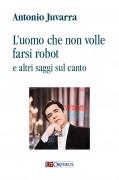 Juvarra, Antonio : L'uomo che non volle farsi robot e altri saggi sul canto