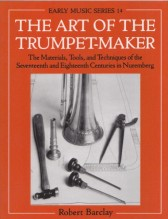 Barclay, R. : The Art of the Trumpet-Maker. The Materials, Tools, and Techniques of the Seventeenth and Eighteenth Centuries in Nuremberg