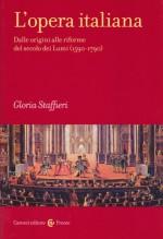 Staffieri, G. : L'opera italiana. Dalle origini alle riforme del secolo dei Lumi (1590-1790)