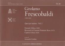 Frescobaldi, G. : Opere per Tastiera, vol. I: Fantasie (Milano 1608); Recercari et Canzoni Franzese (Roma 1615); Capricci (Roma 1624)