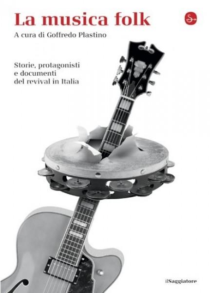 AA.VV. : La musica folk. Storie, protagonisti e documenti del revival in Italia. A cura di Goffredo Plastino