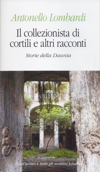 Lombardi, Antonello : Il collezionista di cortili e altri racconti. Storie dalla Daunia