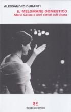 Duranti, Alessandro : Il melomane domestico. Maria Callas e altri scritti sull'opera