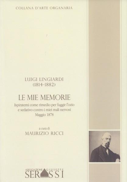 Lingiardi, Luigi : Le mie memorie. Ispiratemi come rimedio per fuggir l'ozio e sedativo contro i miei mali nervosi. Maggio 1878. A cura di M. Ricci