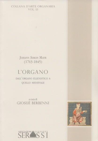 Mayr, Johann Simon  : L'organo. Dall'organo ellenistico a quello medievale. A cura di Giosuè Berbenni
