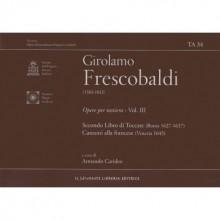 Frescobaldi, G. : Opere per Tastiera, vol. III: Secondo libro di Toccate (Roma 1637); Canzoni alla francese in partitura (Venezia 1635)