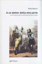Vannoni, G. : A un dottor della mia sorte. La storia della medicina raccontata dal teatro d'opera