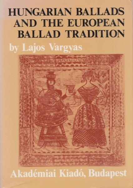 Vargyas, Lajos : Hungarian Ballads and the European Ballad Tradition