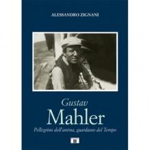 Zignani, Alessandro : Gustav Mahler. Pellegrino dell'anima, guardiano del Tempo
