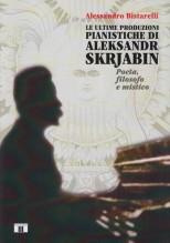 Bistarelli, Alessandro : Le ultime produzioni pianistiche di Aleksandr Skrjabin. Poeta, filosofo e mistico