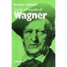 Tedeschi, R. : Invito all'ascolto di Wagner